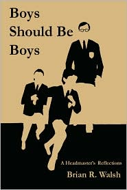 Boys Should Be Boys: A Headmaster's Reflections - Brian R. Walsh