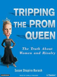 Tripping the Prom Queen: The Truth about Women and Rivalry - Susan Shapiro Barash, Narrated by Shelly Frasier