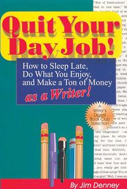Quit Your Day Job!: How to Sleep Late, Do What You Enjoy and Make a Ton of Money as a Writer - Jim Denney, James D Denney