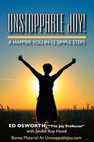 Unstoppable Joy - A Happier You In 12 Simple Steps - Ed Osworth