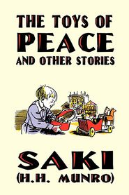 The Toys Of Peace And Other Stories - Saki, H.H. Munro