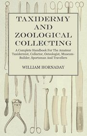 Taxidermy And Zoological Collecting - A Complete Handbook For The Amateur Taxidermist, Collector, Osteologist, Museum-Builder, Sportsman And Travellers - William Hornaday