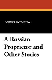 A Russian Proprietor and Other Stories - Leo Tolstoy, Nathan Haskell Dole (Translator)