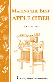 Making the Best Apple Cider: Storey Country Wisdom Bulletin A-47 - Annie Proulx