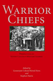 Warrior Chiefs: Perspectives on Senior Canadian Military Leaders - Colonel Bernd Horn (Editor), Stephen Harris (Editor), LT -Col Bernd Horn (Editor)