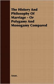 The History And Philosophy Of Marriage - Or Polygamy And Monogamy Compared - Anon.