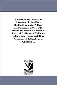 An Elementary Treatise On Astronomy; In Two Parts. The First Containing A Clear And Compendious View Of The Theory; The Second, A Number Of Practical Problems. To Which Are Added, Solar, Lunar, And Other Astronomical Tables. By John Gummere. - John Gummere