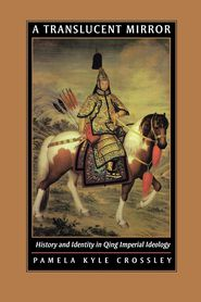 A Translucent Mirror: History and Identity in Qing Imperial Ideology - Pamela Kyle Crossley