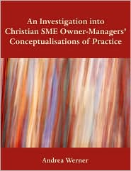 An Investigation Into Christian Sme Owner-Managers' Conceptualisations Of Practice - Andrea Werner