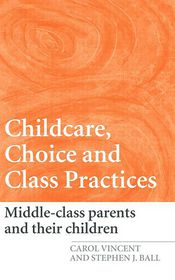 Childcare, Choice and Class Practices: Middle Class Parents and their Children - Carol Vincent, Stephen J. Ball