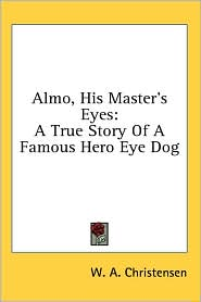 Almo, His Master's Eyes: A True Story of A Famous Hero Eye Dog - W.A. Christensen