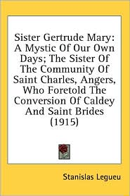 Sister Gertrude Mary: A Mystic of Our Own Days; The Sister of the Community of Saint Charles, Angers, Who Foretold the Conversion of Caldey - Stanislas Legueu