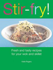 Stir-Fry! : Fresh and Tasty Recipes for Your Wok and Skillet - Katie Rogers