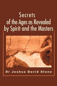 Secrets of the Ages as Revealed by Spirit and the Masters - Joshua David Stone