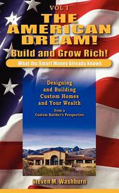 The American Dream! Build and Grow Rich! What the Smart Money Already: Designing and Building Custom Homes and Your Wealth from a Custom Builder's Perspective - Steven M. Washburn