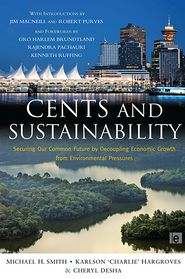 Cents and Sustainability: Securing Our Common Future by Decoupling Economic Growth from Environmental Pressures - Michael H. Smith, Karlson 'Charlie' Hargroves, Cheryl Desha, Robert Purves, Kenneth Ruffing, Rajendra Pachauri