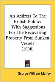 An Address to the British Public: With Suggestions for the Recovering Property from Sunken Vessels (1838) - George William Manby