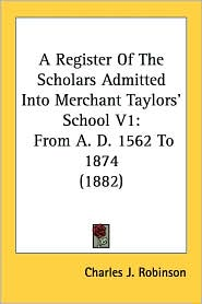 A Register of the Scholars Admitted Into Merchant Taylors' School V1: From A.D. 1562 to 1874 (1882) - Charles J. Robinson