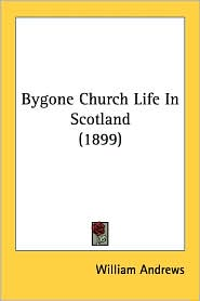 Bygone Church Life in Scotland (1899) - William Andrews (Editor)