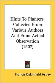 Hints to Planters, Collected from Various Authors and from Actual Observation (1807) - Francis Dukinfield Astley