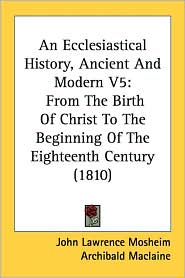 An Ecclesiastical History, Ancient and Modern V5: From the Birth of Christ to the Beginning of the Eighteenth Century (1810) - John Lawrence Mosheim, Archibald MacLaine (Translator)