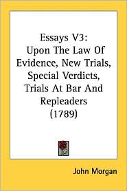 Essays V3: Upon the Law of Evidence, New Trials, Special Verdicts, Trials at Bar and Repleaders (1789) - John Morgan
