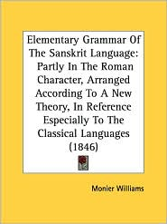 Elementary Grammar of the Sanskrit Language: Partly in the Roman Character, Arranged According to a New Theory, in Reference Especially to the Classic - Monier Williams