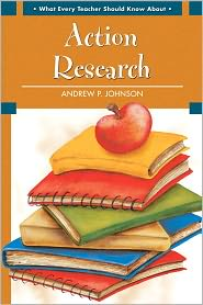 What Every Teacher Should Know about Action Research - Andrew P. Johnson