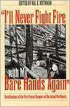 I'll Never Fight Fire with My Bare Hands Again: Recollections of the First Forest Rangers of the Inland Northwest - Hal K. Rothman (Editor)
