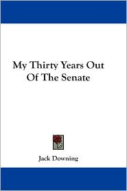 My Thirty Years out of the Senate - Jack Downing