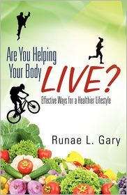 Are You Helping Your Body Live? Effective Ways For A Healthier Lifestyle - Runae L. Gary
