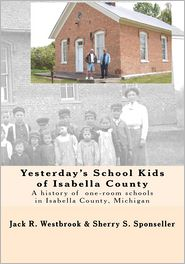 Yesterday's School Kids Of Isabella County - Jack R. Westbrook, Sherry S. Sponseller
