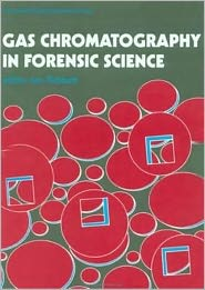 Gas Chromatography in Forensic Science (Ellis Horwood Series in Forensic Science) - Ian Tebbett (Editor)