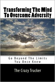 Transforming the Mind to Overcome Adversity: Go Beyond the Limits You Once Knew - The Crazy Trucker