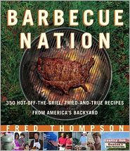 Barbecue Nation: 350 Hot-off-the-Grill, Tried-and-True Recipes from America's Backyard - Fred Thompson