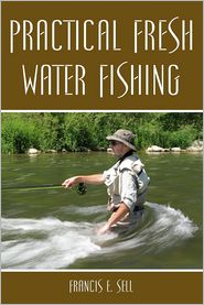 Practical Fresh Water Fishing - Francis Sell