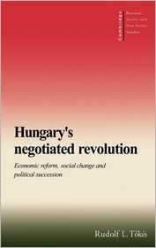 Hungary's Negotiated Revolution: Economic Reform, Social Change and Political Succession - Rudolf L. Tokes