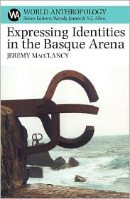 Expressing Identities in the Basque Arena - Jeremy MacClancy, Wendy James (Editor), Allen Nick (Editor)