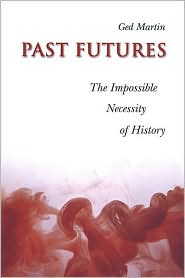 Past Futures: The Impossible Necessity of History - Ged  Martin