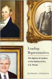 Leading Representatives: The Agency of Leaders in the Politics of the U. S. House - Randall Strahan