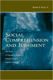 Social Comprehension and Judgment: The Role of Situation Models, Narratives, and Implicit Theories - Robert S. Wyer, Jr.