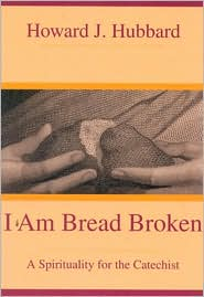 I Am Bread Broken: A Spirituality for the Catechist - Howard J. Hubbard