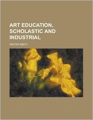 Art Education, Scholastic And Industrial - Walter Smith