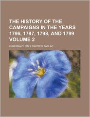 The History Of The Campaigns In The Years 1796, 1797, 1798, And 1799 (Volume 2); In Germany, Italy, Switzerland, - General Books