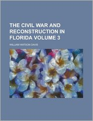 The Civil War and Reconstruction in Florida Volume 3 - William Watson Davis