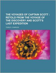 The Voyages of Captain Scott; Retold from the Voyage of the Discovery and Scott's Last Expedition - Charles Turley