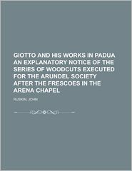 Giotto and His Works in Padua an Explanatory Notice of the Series of Woodcuts Executed for the Arundel Society after the Frescoes in the Aren - John Ruskin