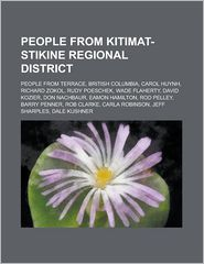 People from Kitimat-Stikine Regional District: Carol Huynh, Richard Zokol, Don Nachbaur, Rod Pelley, Barry Penner, Rob Clarke, Eamon Hamilton - LLC Books (Editor)