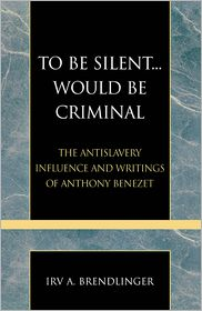 To Be Silent... Would be Criminal: The Antislavery Influence and Writings of Anthony Benezet - Irv A. Brendlinger