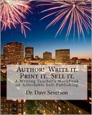 Author! Write It - Print It - Sell It: A Writing Teacher's Workbook on Affordable Self-Publishing - Dave Severson
